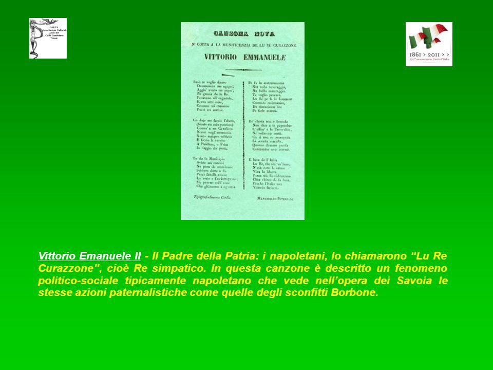 Vittorio Emanuele II - Il Padre della Patria: i napoletani, lo chiamarono Lu Re Curazzone , cioè Re simpatico.