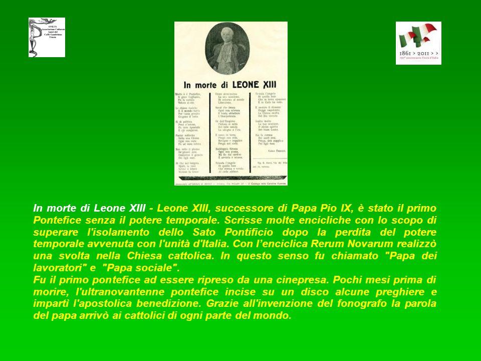 In morte di Leone XIII - Leone XIII, successore di Papa Pio IX, è stato il primo Pontefice senza il potere temporale. Scrisse molte encicliche con lo scopo di superare l isolamento dello Sato Pontificio dopo la perdita del potere temporale avvenuta con l unità d Italia. Con l'enciclica Rerum Novarum realizzò una svolta nella Chiesa cattolica. In questo senso fu chiamato Papa dei lavoratori e Papa sociale .