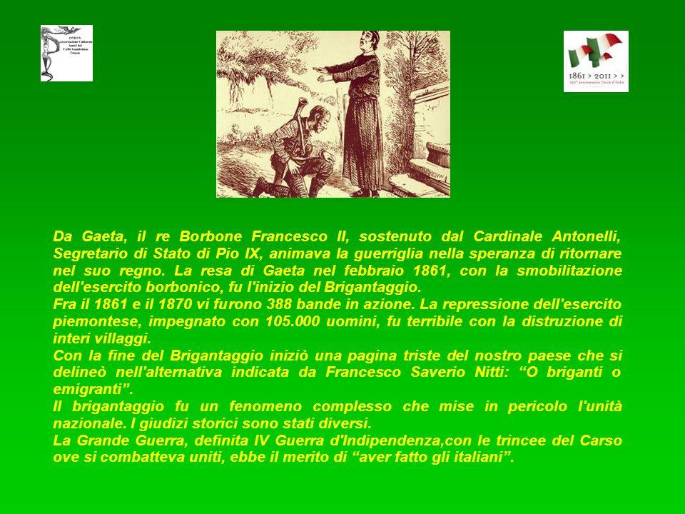 Da Gaeta, il re Borbone Francesco II, sostenuto dal Cardinale Antonelli, Segretario di Stato di Pio IX, animava la guerriglia nella speranza di ritornare nel suo regno. La resa di Gaeta nel febbraio 1861, con la smobilitazione dell esercito borbonico, fu l inizio del Brigantaggio.