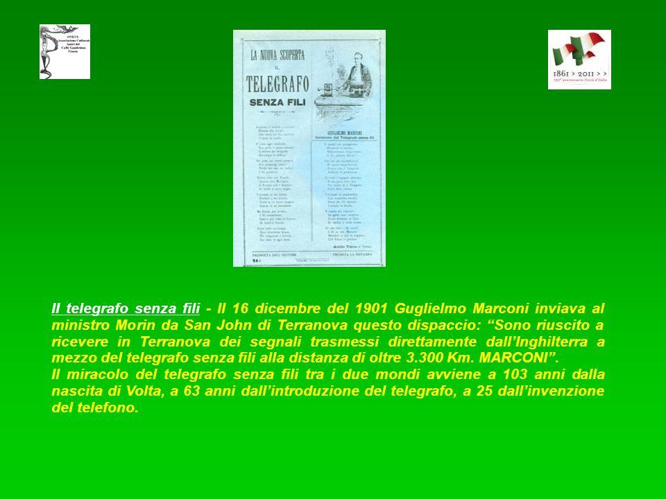 II telegrafo senza fili - Il 16 dicembre del 1901 Guglielmo Marconi inviava al ministro Morin da San John di Terranova questo dispaccio: Sono riuscito a ricevere in Terranova dei segnali trasmessi direttamente dall'Inghilterra a mezzo del telegrafo senza fili alla distanza di oltre 3.300 Km. MARCONI .