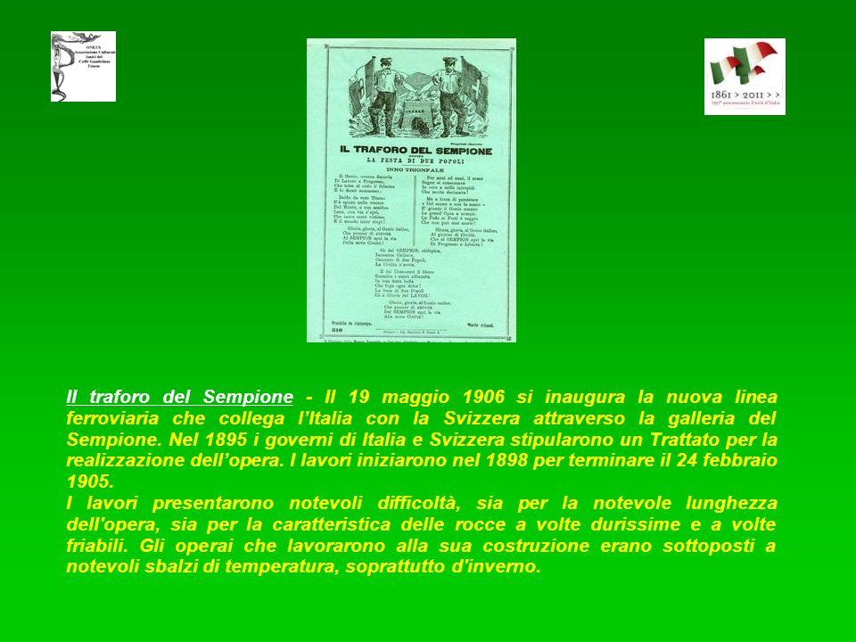 Il traforo del Sempione - Il 19 maggio 1906 si inaugura la nuova linea ferroviaria che collega l'Italia con la Svizzera attraverso la galleria del Sempione. Nel 1895 i governi di Italia e Svizzera stipularono un Trattato per la realizzazione dell'opera. I lavori iniziarono nel 1898 per terminare il 24 febbraio 1905.
