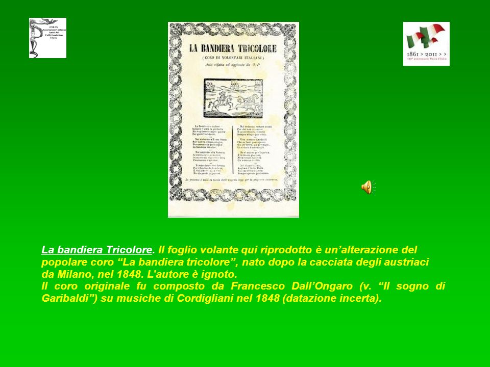 La bandiera Tricolore. Il foglio volante qui riprodotto è un'alterazione del popolare coro La bandiera tricolore , nato dopo la cacciata degli austriaci da Milano, nel 1848. L'autore è ignoto.