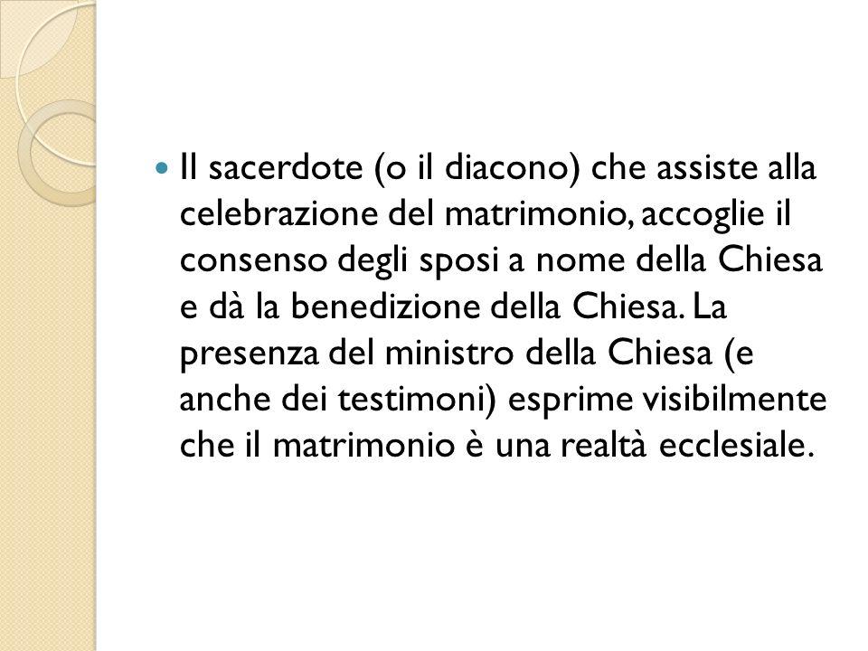 Il sacerdote (o il diacono) che assiste alla celebrazione del matrimonio, accoglie il consenso degli sposi a nome della Chiesa e dà la benedizione della Chiesa.