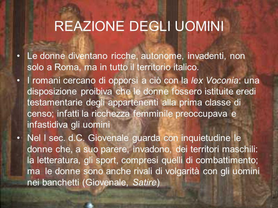 REAZIONE DEGLI UOMINI Le donne diventano ricche, autonome, invadenti, non solo a Roma, ma in tutto il territorio italico.