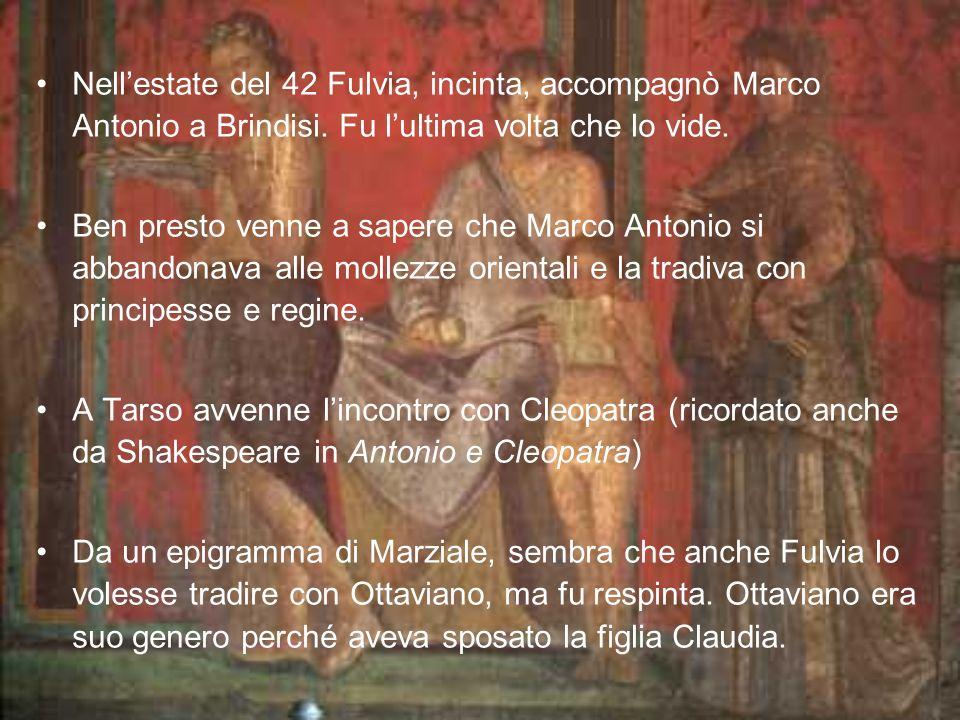 Nell'estate del 42 Fulvia, incinta, accompagnò Marco Antonio a Brindisi. Fu l'ultima volta che lo vide.