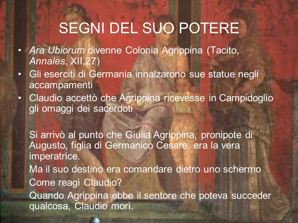 SEGNI DEL SUO POTERE Ara Ubiorum divenne Colonia Agrippina (Tacito, Annales, XII,27)
