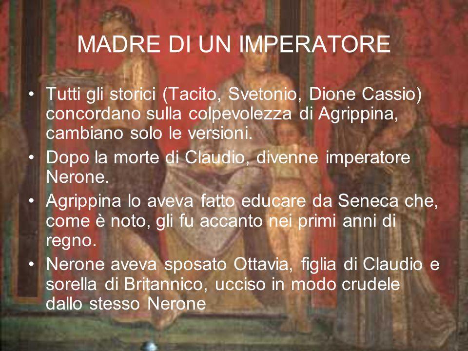 MADRE DI UN IMPERATORE Tutti gli storici (Tacito, Svetonio, Dione Cassio) concordano sulla colpevolezza di Agrippina, cambiano solo le versioni.
