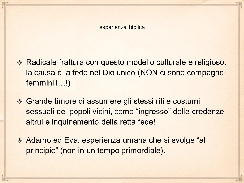 esperienza biblica Radicale frattura con questo modello culturale e religioso: la causa è la fede nel Dio unico (NON ci sono compagne femminili…!)