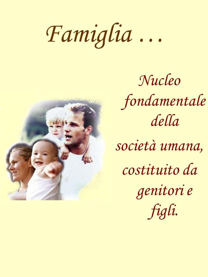 Famiglia … Nucleo fondamentale della società umana,
