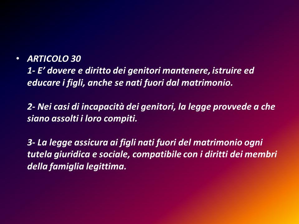 ARTICOLO 30 1- E' dovere e diritto dei genitori mantenere, istruire ed educare i figli, anche se nati fuori dal matrimonio.