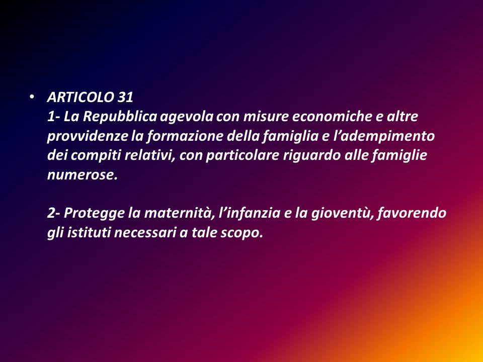 ARTICOLO 31 1- La Repubblica agevola con misure economiche e altre provvidenze la formazione della famiglia e l'adempimento dei compiti relativi, con particolare riguardo alle famiglie numerose.