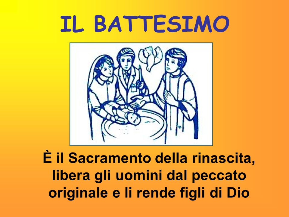 IL BATTESIMO È il Sacramento della rinascita, libera gli uomini dal peccato originale e li rende figli di Dio.