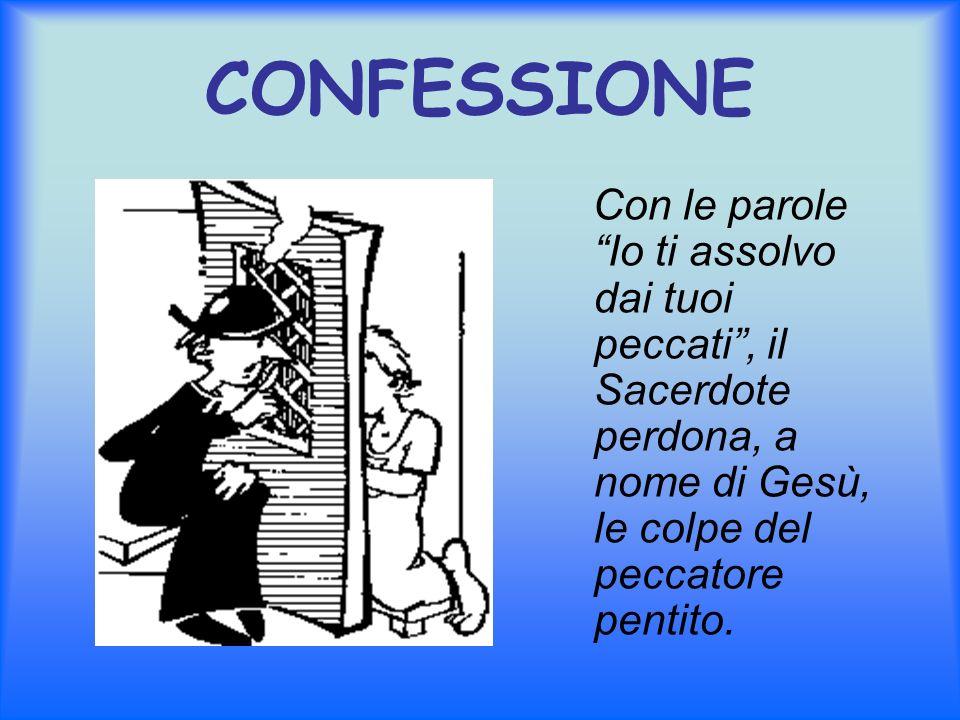 CONFESSIONE Con le parole Io ti assolvo dai tuoi peccati , il Sacerdote perdona, a nome di Gesù, le colpe del peccatore pentito.