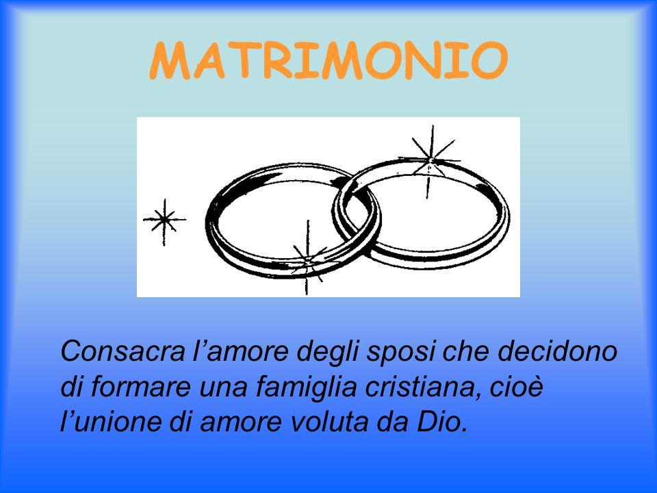 MATRIMONIO Consacra l'amore degli sposi che decidono di formare una famiglia cristiana, cioè l'unione di amore voluta da Dio.