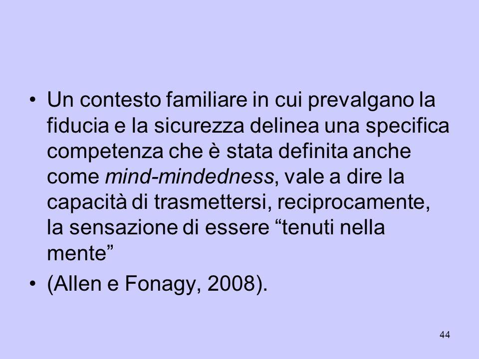 Un contesto familiare in cui prevalgano la fiducia e la sicurezza delinea una specifica competenza che è stata definita anche come mind-mindedness, vale a dire la capacità di trasmettersi, reciprocamente, la sensazione di essere tenuti nella mente