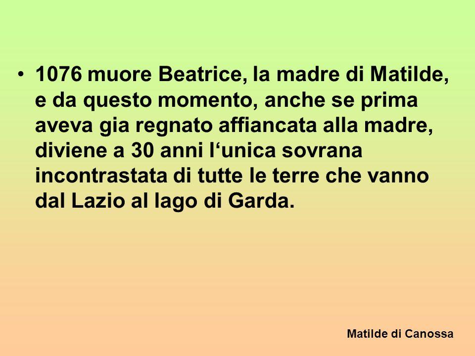 1076 muore Beatrice, la madre di Matilde, e da questo momento, anche se prima aveva gia regnato affiancata alla madre, diviene a 30 anni l'unica sovrana incontrastata di tutte le terre che vanno dal Lazio al lago di Garda.
