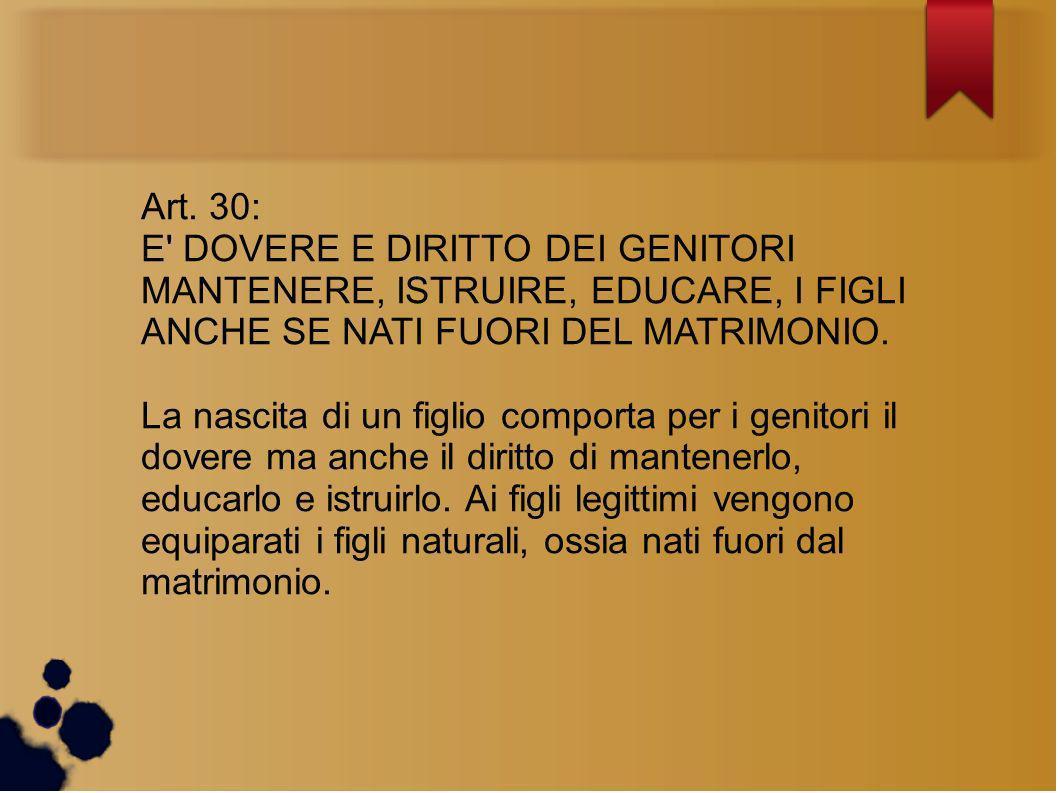 Art. 30: E DOVERE E DIRITTO DEI GENITORI MANTENERE, ISTRUIRE, EDUCARE, I FIGLI ANCHE SE NATI FUORI DEL MATRIMONIO.