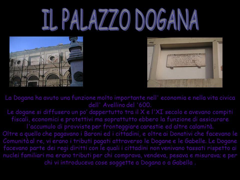 IL PALAZZO DOGANA La Dogana ha avuto una funzione molto importante nell economia e nella vita civica dell Avellino del 600.