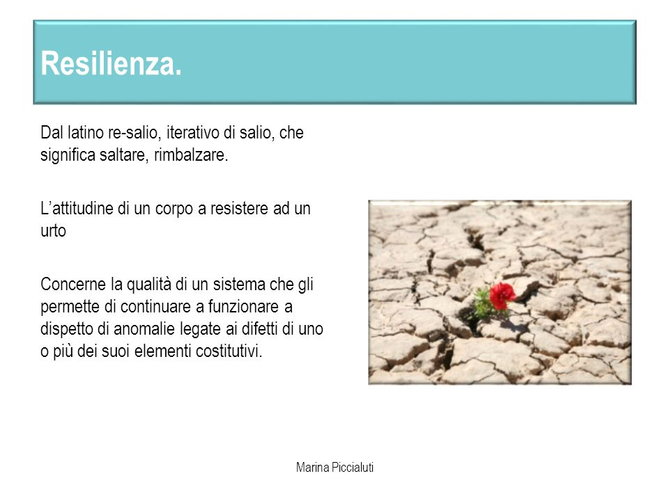 Resilienza. Dal latino re-salio, iterativo di salio, che significa saltare, rimbalzare. L'attitudine di un corpo a resistere ad un urto.