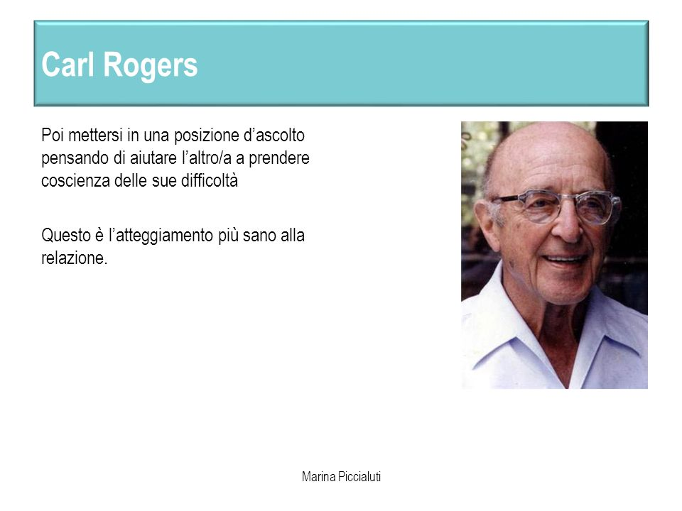 Carl Rogers Poi mettersi in una posizione d'ascolto pensando di aiutare l'altro/a a prendere coscienza delle sue difficoltà.
