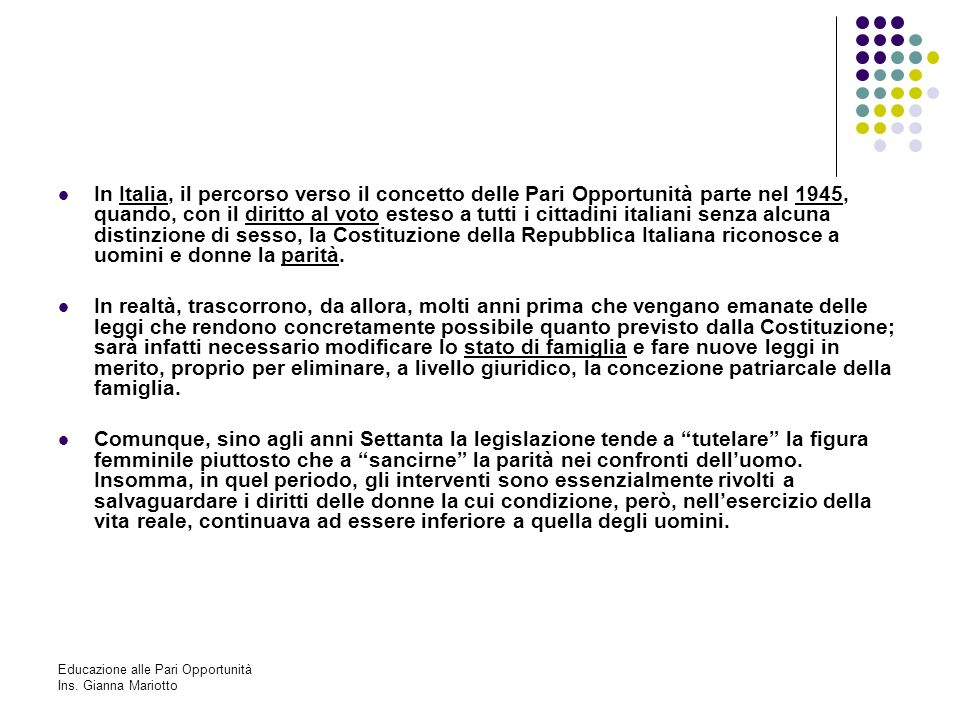 In Italia, il percorso verso il concetto delle Pari Opportunità parte nel 1945, quando, con il diritto al voto esteso a tutti i cittadini italiani senza alcuna distinzione di sesso, la Costituzione della Repubblica Italiana riconosce a uomini e donne la parità.