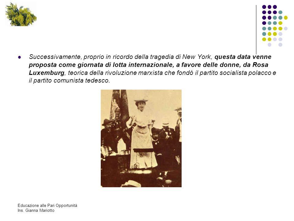 Successivamente, proprio in ricordo della tragedia di New York, questa data venne proposta come giornata di lotta internazionale, a favore delle donne, da Rosa Luxemburg, teorica della rivoluzione marxista che fondò il partito socialista polacco e il partito comunista tedesco.