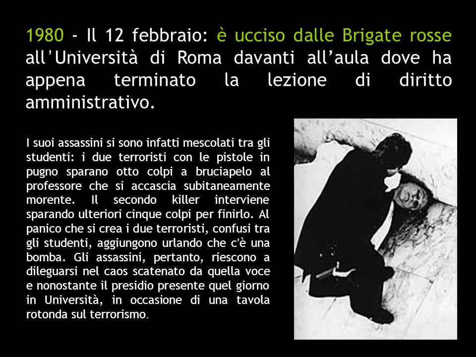 1980 - Il 12 febbraio: è ucciso dalle Brigate rosse all'Università di Roma davanti all'aula dove ha appena terminato la lezione di diritto amministrativo.