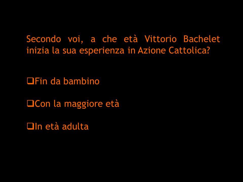 Secondo voi, a che età Vittorio Bachelet inizia la sua esperienza in Azione Cattolica