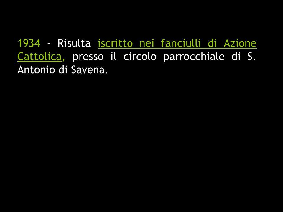 1934 - Risulta iscritto nei fanciulli di Azione Cattolica, presso il circolo parrocchiale di S.