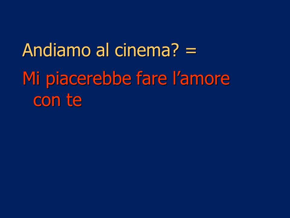 Andiamo al cinema = Mi piacerebbe fare l'amore con te