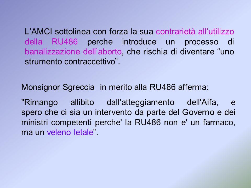 L'AMCI sottolinea con forza la sua contrarietà all'utilizzo della RU486 perche introduce un processo di banalizzazione dell'aborto, che rischia di diventare uno strumento contraccettivo .