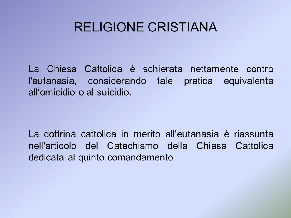 RELIGIONE CRISTIANA La Chiesa Cattolica è schierata nettamente contro l eutanasia, considerando tale pratica equivalente all'omicidio o al suicidio.