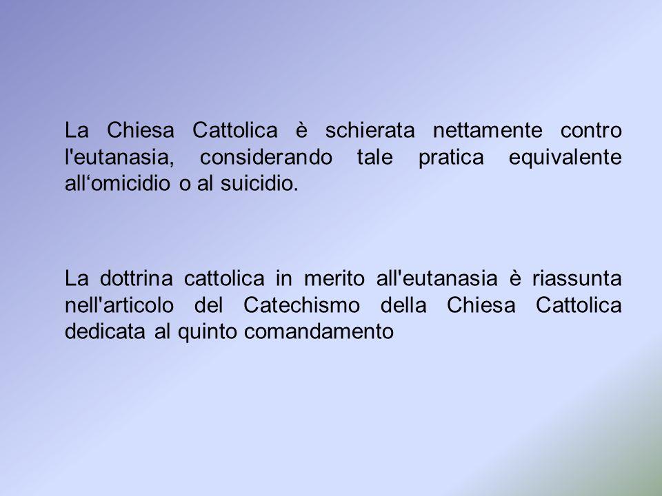 La Chiesa Cattolica è schierata nettamente contro l eutanasia, considerando tale pratica equivalente all'omicidio o al suicidio.