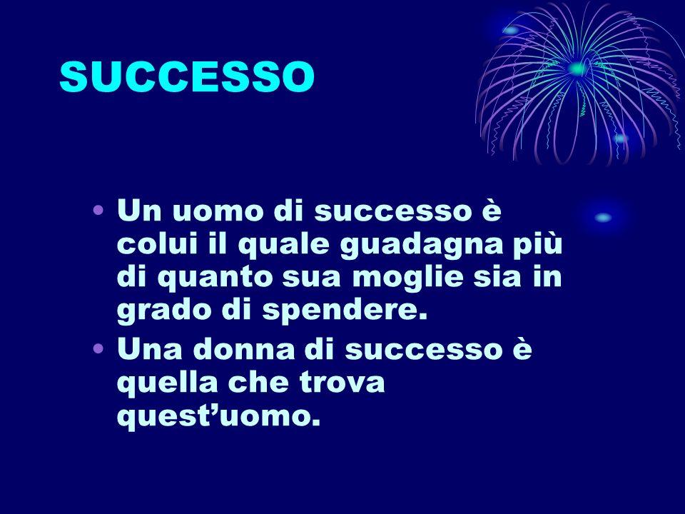 SUCCESSO Un uomo di successo è colui il quale guadagna più di quanto sua moglie sia in grado di spendere.