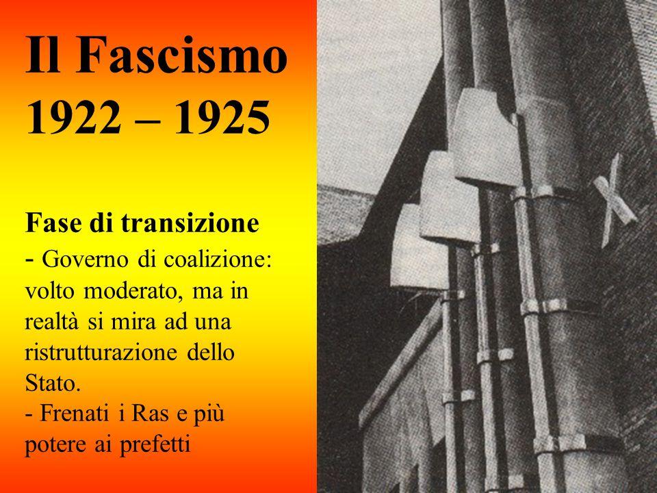Il Fascismo 1922 – 1925 Fase di transizione - Governo di coalizione: volto moderato, ma in realtà si mira ad una ristrutturazione dello Stato.