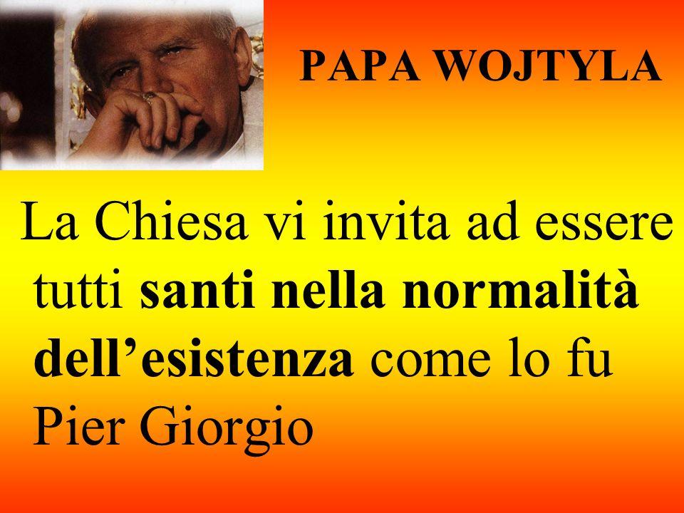 PAPA WOJTYLA La Chiesa vi invita ad essere tutti santi nella normalità dell'esistenza come lo fu Pier Giorgio.