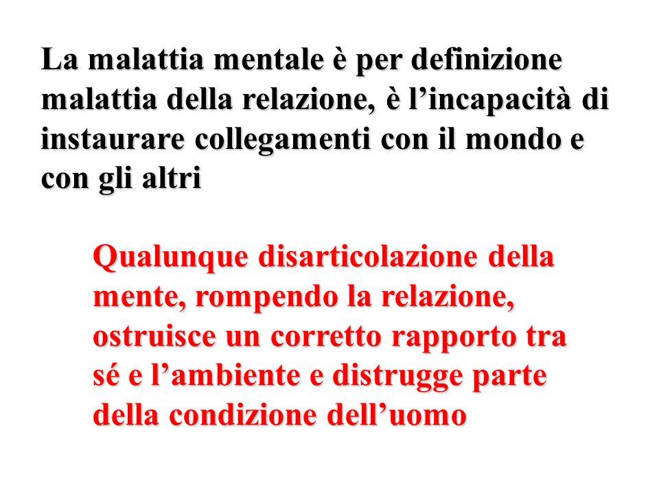 La malattia mentale è per definizione malattia della relazione, è l'incapacità di instaurare collegamenti con il mondo e con gli altri