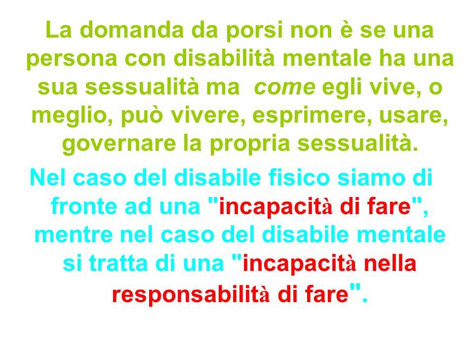 La domanda da porsi non è se una persona con disabilità mentale ha una sua sessualità ma come egli vive, o meglio, può vivere, esprimere, usare, governare la propria sessualità.