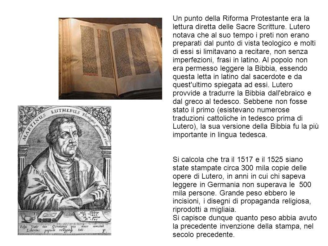 Un punto della Riforma Protestante era la lettura diretta delle Sacre Scritture. Lutero notava che al suo tempo i preti non erano preparati dal punto di vista teologico e molti di essi si limitavano a recitare, non senza imperfezioni, frasi in latino. Al popolo non era permesso leggere la Bibbia, essendo questa letta in latino dal sacerdote e da quest ultimo spiegata ad essi. Lutero provvide a tradurre la Bibbia dall ebraico e dal greco al tedesco. Sebbene non fosse stato il primo (esistevano numerose traduzioni cattoliche in tedesco prima di Lutero), la sua versione della Bibbia fu la più importante in lingua tedesca.