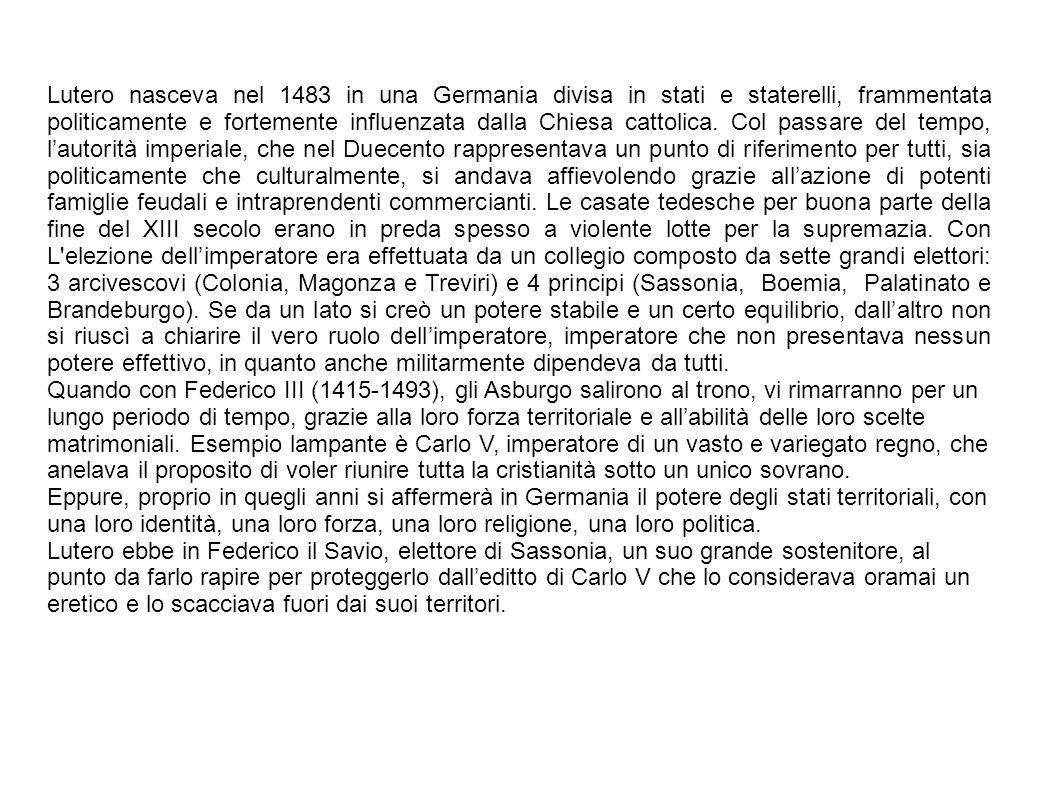 Lutero nasceva nel 1483 in una Germania divisa in stati e staterelli, frammentata politicamente e fortemente influenzata dalla Chiesa cattolica. Col passare del tempo, l'autorità imperiale, che nel Duecento rappresentava un punto di riferimento per tutti, sia politicamente che culturalmente, si andava affievolendo grazie all'azione di potenti famiglie feudali e intraprendenti commercianti. Le casate tedesche per buona parte della fine del XIII secolo erano in preda spesso a violente lotte per la supremazia. Con L elezione dell'imperatore era effettuata da un collegio composto da sette grandi elettori: 3 arcivescovi (Colonia, Magonza e Treviri) e 4 principi (Sassonia, Boemia, Palatinato e Brandeburgo). Se da un lato si creò un potere stabile e un certo equilibrio, dall'altro non si riuscì a chiarire il vero ruolo dell'imperatore, imperatore che non presentava nessun potere effettivo, in quanto anche militarmente dipendeva da tutti.