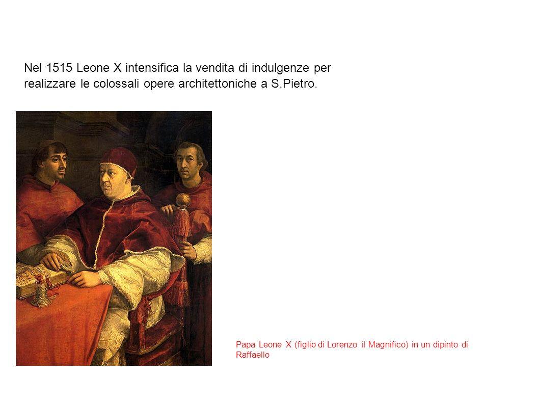 Nel 1515 Leone X intensifica la vendita di indulgenze per realizzare le colossali opere architettoniche a S.Pietro.