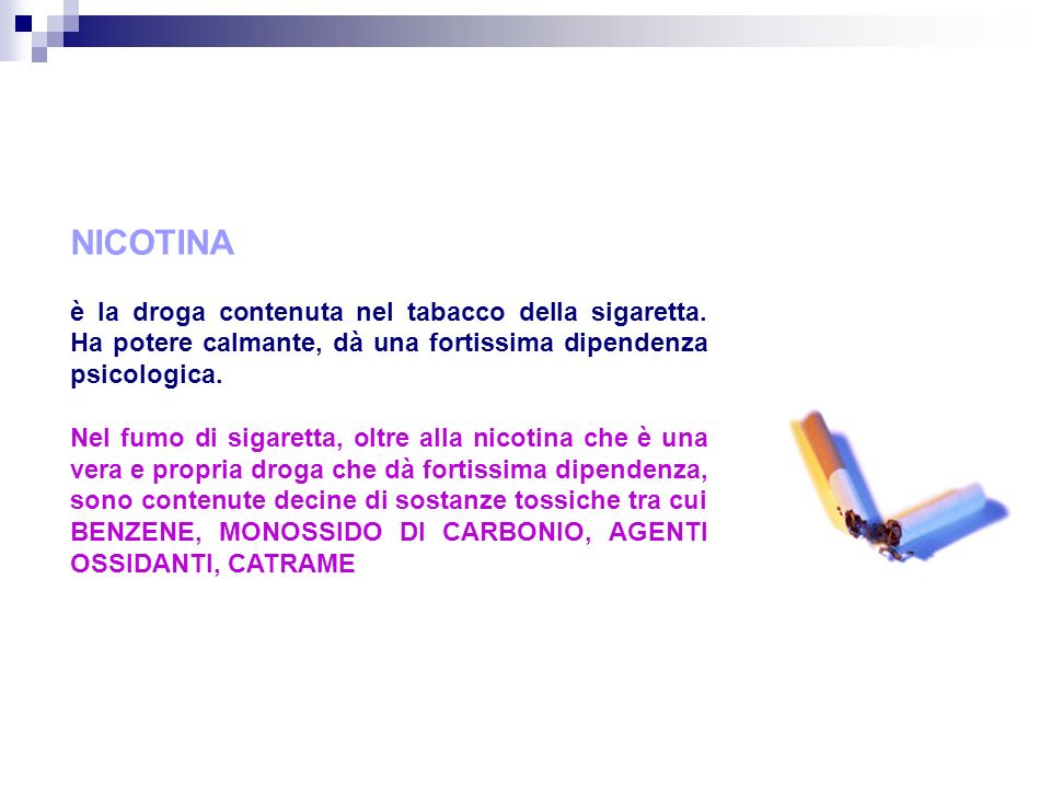 NICOTINA è la droga contenuta nel tabacco della sigaretta. Ha potere calmante, dà una fortissima dipendenza psicologica.