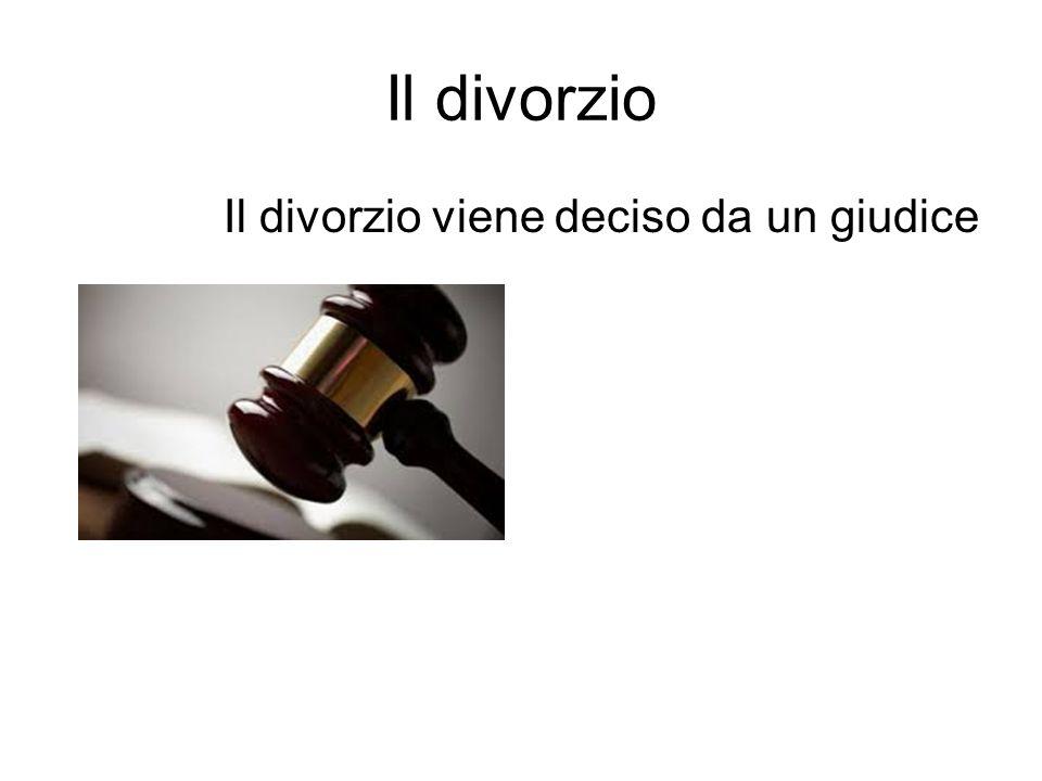 Il divorzio Il divorzio viene deciso da un giudice