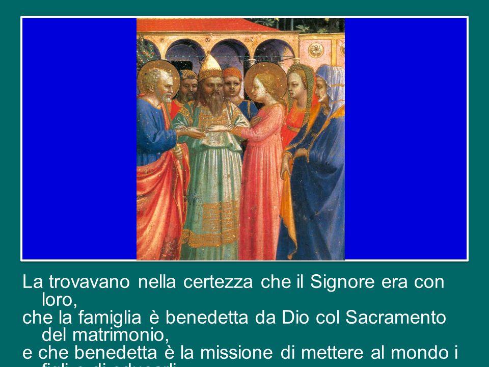 La trovavano nella certezza che il Signore era con loro, che la famiglia è benedetta da Dio col Sacramento del matrimonio, e che benedetta è la missione di mettere al mondo i figli e di educarli.