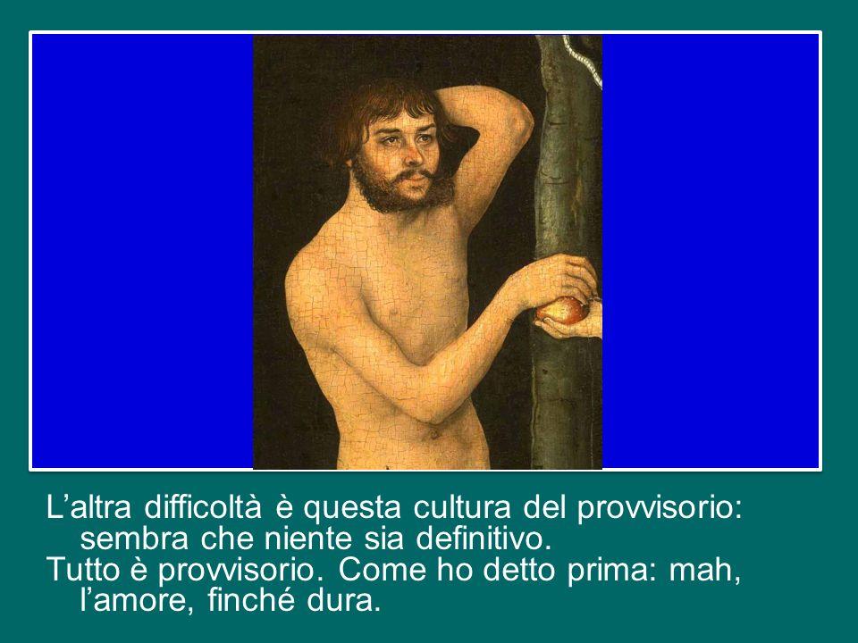 L'altra difficoltà è questa cultura del provvisorio: sembra che niente sia definitivo.