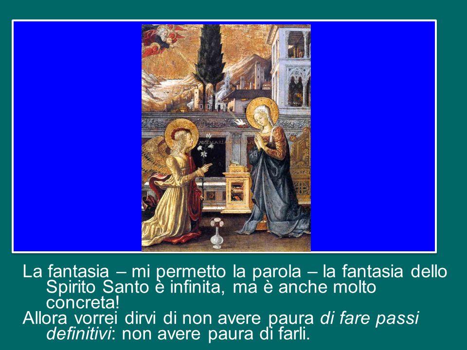 La fantasia – mi permetto la parola – la fantasia dello Spirito Santo è infinita, ma è anche molto concreta!