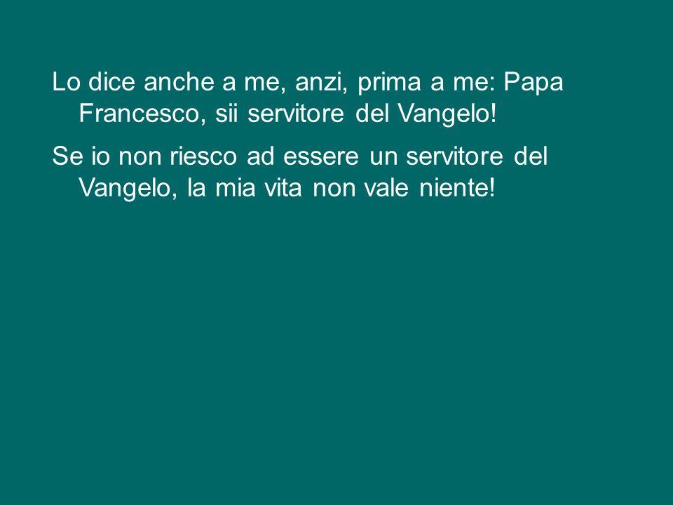 Lo dice anche a me, anzi, prima a me: Papa Francesco, sii servitore del Vangelo.