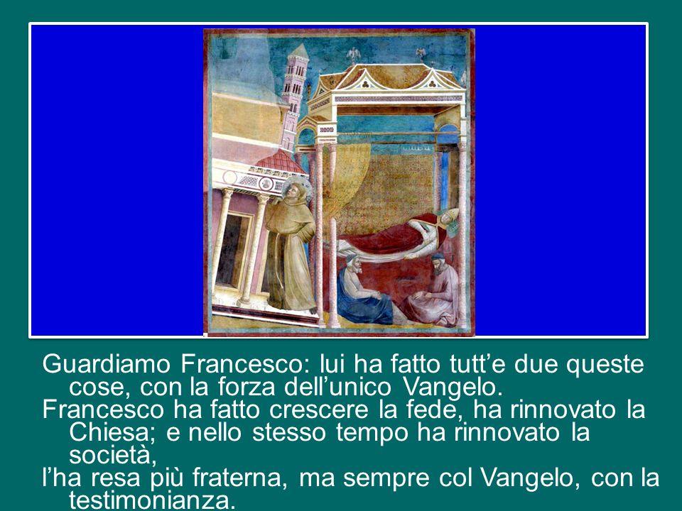 Guardiamo Francesco: lui ha fatto tutt'e due queste cose, con la forza dell'unico Vangelo.