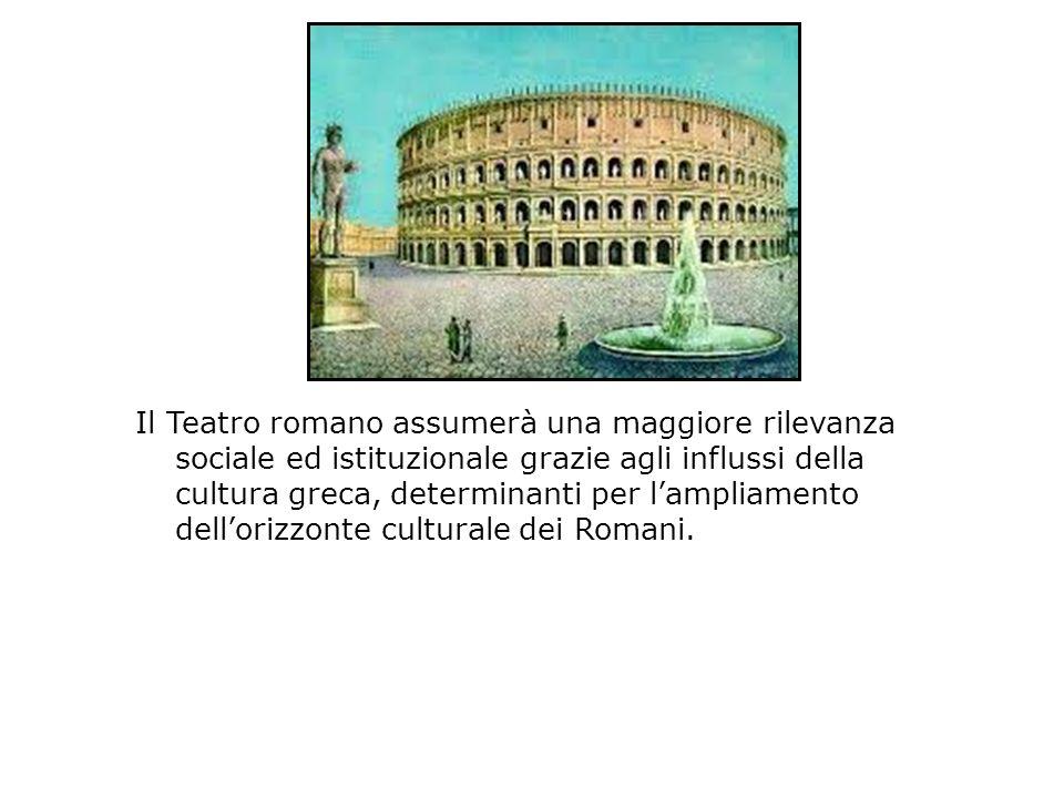 Il Teatro romano assumerà una maggiore rilevanza sociale ed istituzionale grazie agli influssi della cultura greca, determinanti per l'ampliamento dell'orizzonte culturale dei Romani.
