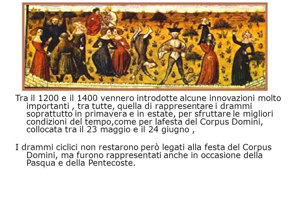 Tra il 1200 e il 1400 vennero introdotte alcune innovazioni molto importanti , tra tutte, quella di rappresentare i drammi soprattutto in primavera e in estate, per sfruttare le migliori condizioni del tempo,come per lafesta del Corpus Domini, collocata tra il 23 maggio e il 24 giugno , I drammi ciclici non restarono però legati alla festa del Corpus Domini, ma furono rappresentati anche in occasione della Pasqua e della Pentecoste.